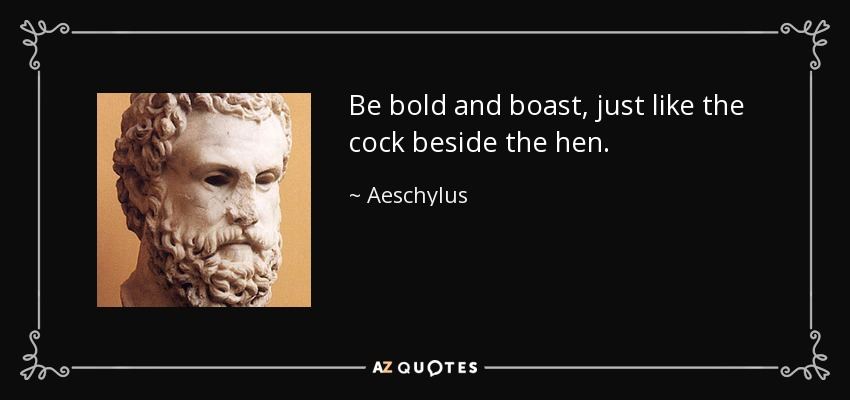 Be bold and boast, just like the cock beside the hen. - Aeschylus