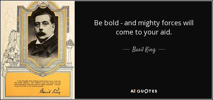 Be bold - and mighty forces will come to your aid. - Basil King