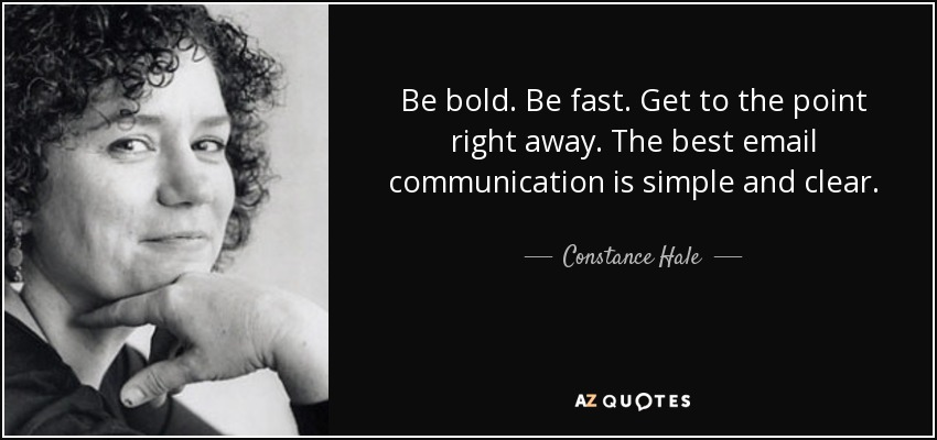 Be bold. Be fast. Get to the point right away. The best email communication is simple and clear. - Constance Hale