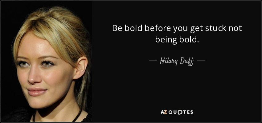 Be bold before you get stuck not being bold. - Hilary Duff