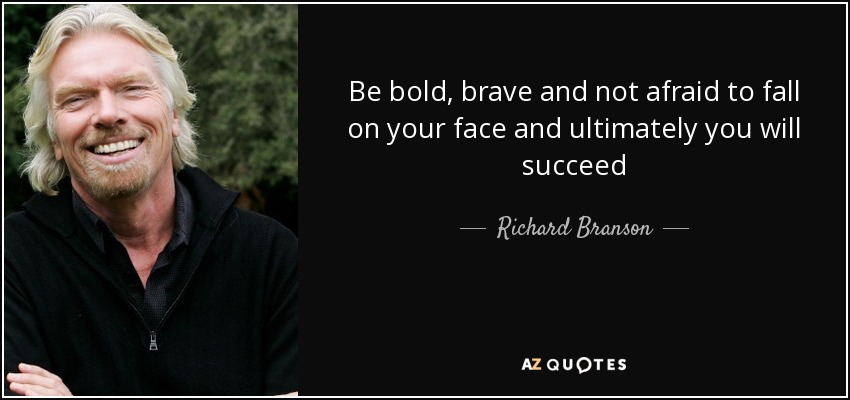 Be bold, brave and not afraid to fall on your face and ultimately you will succeed - Richard Branson