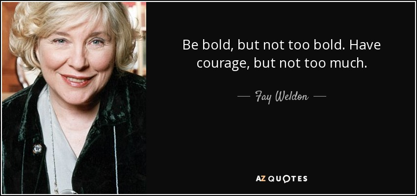 Be bold, but not too bold. Have courage, but not too much. - Fay Weldon