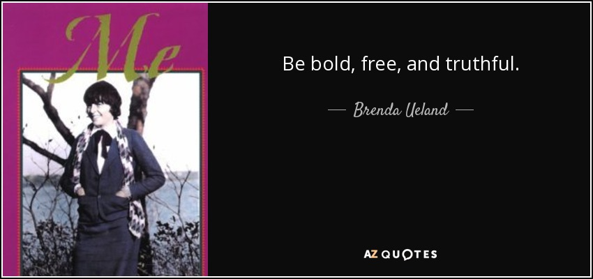 Be bold, free, and truthful. - Brenda Ueland