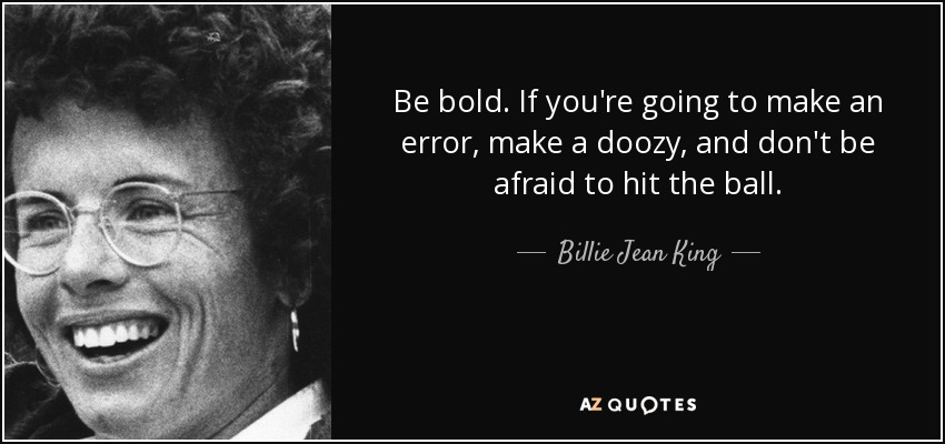 Be bold. If you're going to make an error, make a doozy, and don't be afraid to hit the ball. - Billie Jean King