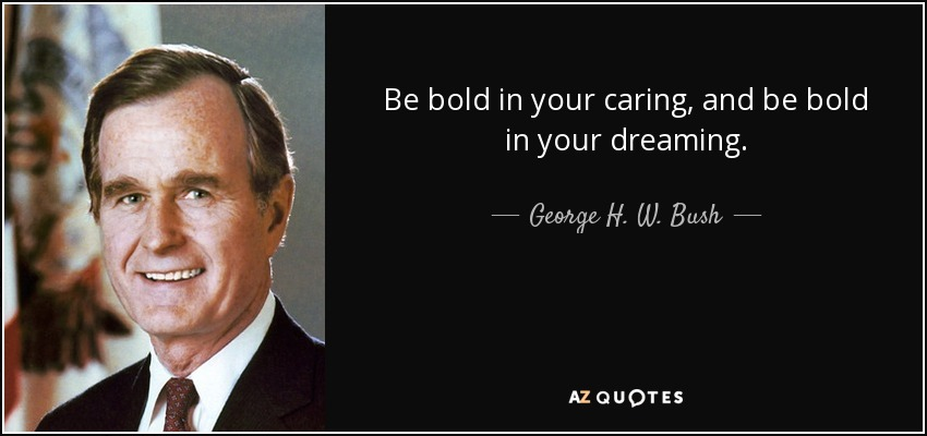 Be bold in your caring, and be bold in your dreaming. - George H. W. Bush