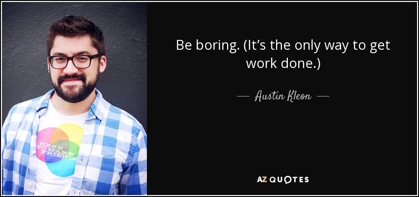 Be boring. (It's the only way to get work done.) - Austin Kleon