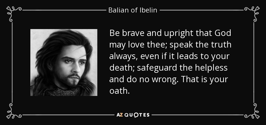 Be brave and upright that God may love thee; speak the truth always, even if it leads to your death; safeguard the helpless and do no wrong. That is your oath. - Balian of Ibelin