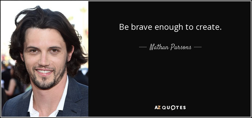 Be brave enough to create. - Nathan Parsons
