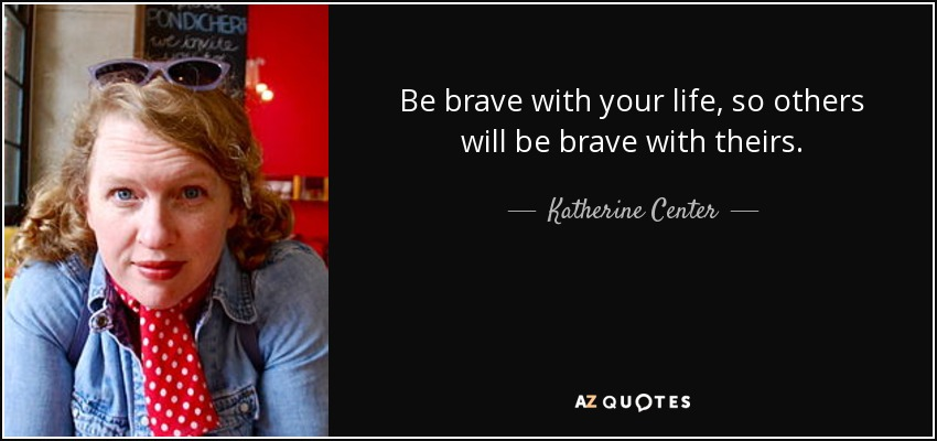 Be brave with your life, so others will be brave with theirs. - Katherine Center