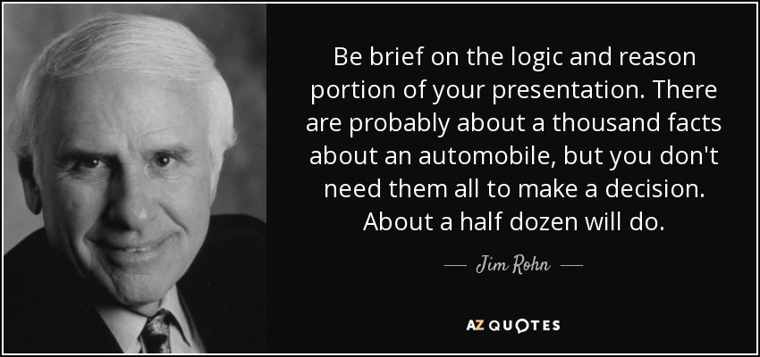 Be brief on the logic and reason portion of your presentation. There are probably about a thousand facts about an automobile, but you don't need them all to make a decision. About a half dozen will do. - Jim Rohn