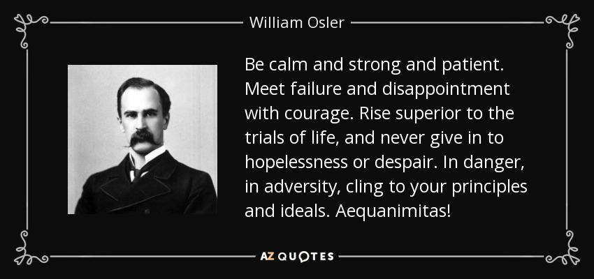 William Osler quote: Be calm and strong and patient. Meet ...