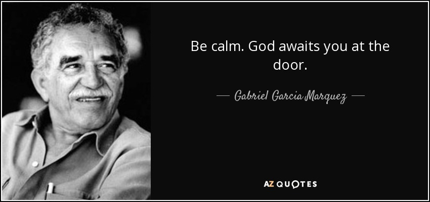 Be calm. God awaits you at the door. - Gabriel Garcia Marquez