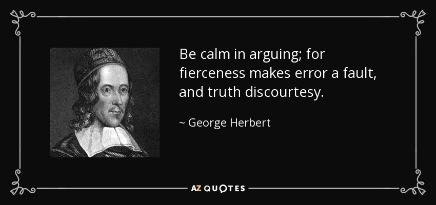 Be calm in arguing; for fierceness makes error a fault, and truth discourtesy. - George Herbert