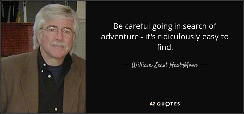 Be careful going in search of adventure - it's ridiculously easy to find. - William Least Heat-Moon