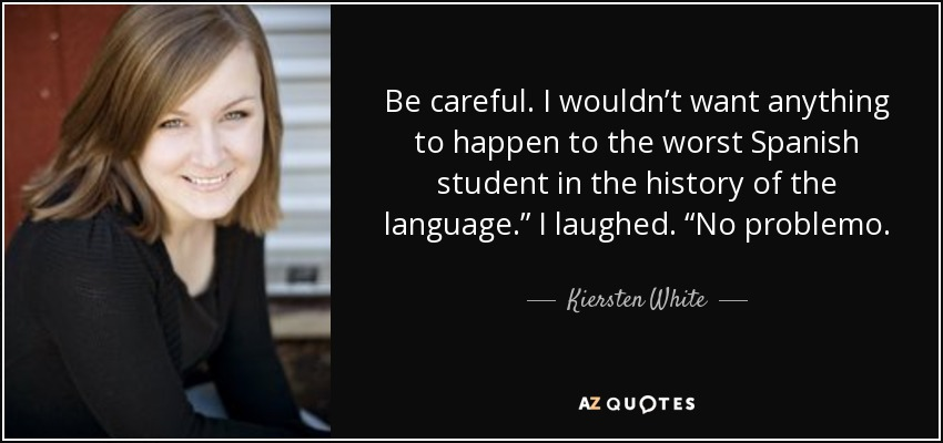 """Be careful. I wouldn't want anything to happen to the worst Spanish student in the history of the language."""" I laughed. """"No problemo. - Kiersten White"""