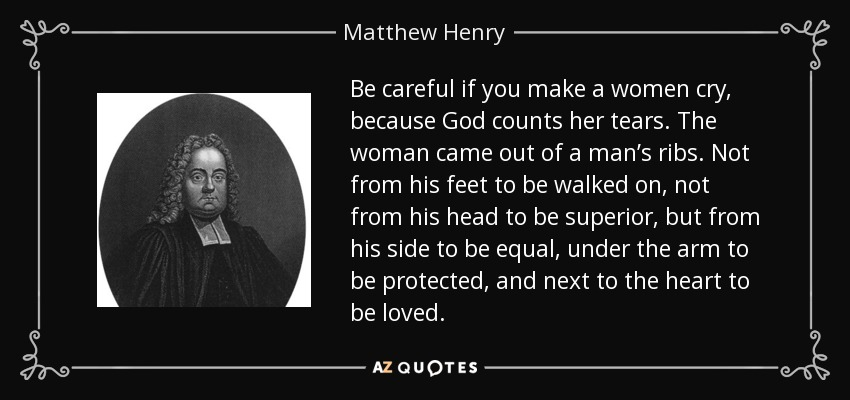 Be careful if you make a women cry, because God counts her tears. The woman came out of a man's ribs. Not from his feet to be walked on, not from his head to be superior, but from his side to be equal, under the arm to be protected, and next to the heart to be loved. - Matthew Henry
