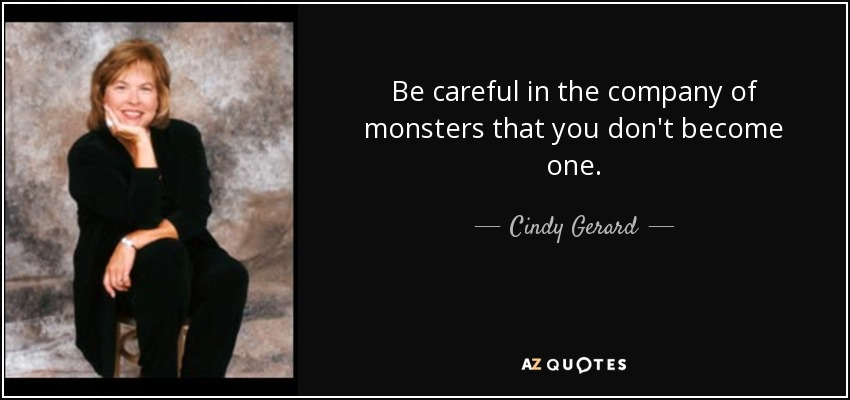 Be careful in the company of monsters that you don't become one. - Cindy Gerard