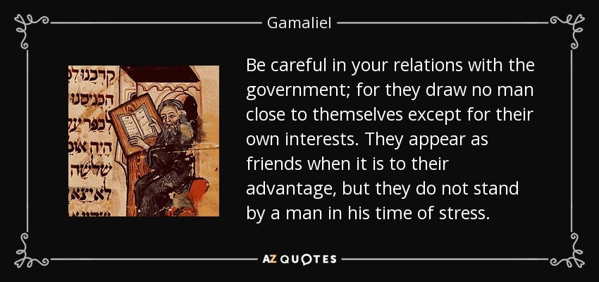 Be careful in your relations with the government; for they draw no man close to themselves except for their own interests. They appear as friends when it is to their advantage, but they do not stand by a man in his time of stress. - Gamaliel