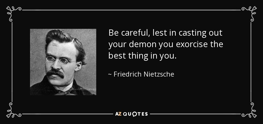 Be careful, lest in casting out your demon you exorcise the best thing in you. - Friedrich Nietzsche