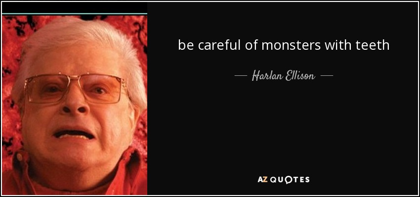 be careful of monsters with teeth - Harlan Ellison
