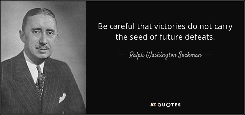 Be careful that victories do not carry the seed of future defeats. - Ralph Washington Sockman