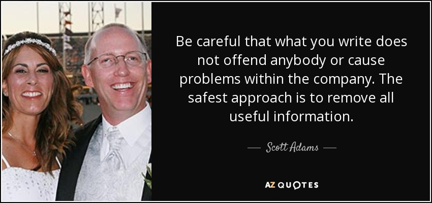 Be careful that what you write does not offend anybody or cause problems within the company. The safest approach is to remove all useful information. - Scott Adams