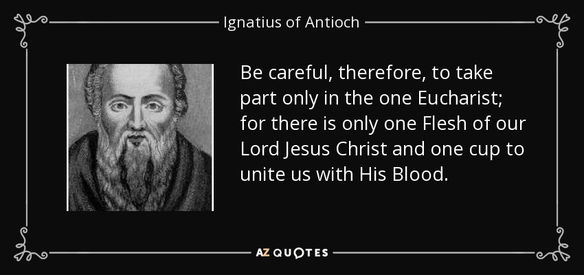 Be careful, therefore, to take part only in the one Eucharist; for there is only one Flesh of our Lord Jesus Christ and one cup to unite us with His Blood. - Ignatius of Antioch