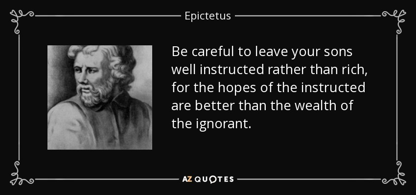 Be careful to leave your sons well instructed rather than rich, for the hopes of the instructed are better than the wealth of the ignorant. - Epictetus