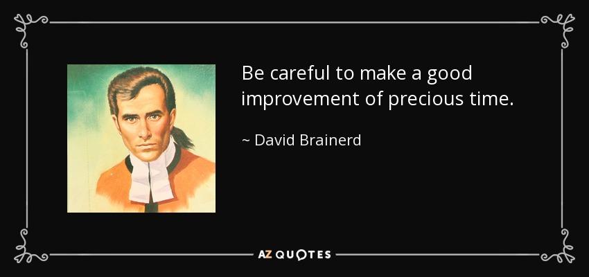 Be careful to make a good improvement of precious time. - David Brainerd