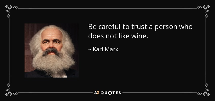 Be careful to trust a person who does not like wine. - Karl Marx