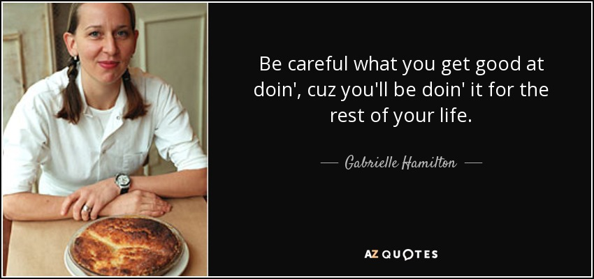 Be careful what you get good at doin', cuz you'll be doin' it for the rest of your life. - Gabrielle Hamilton