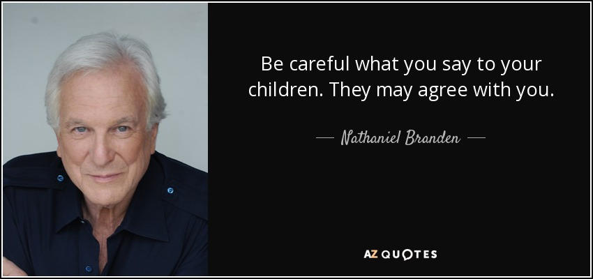 Be careful what you say to your children. They may agree with you. - Nathaniel Branden