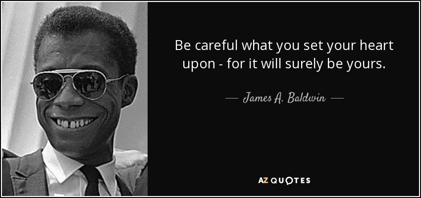 Be careful what you set your heart upon - for it will surely be yours. - James A. Baldwin