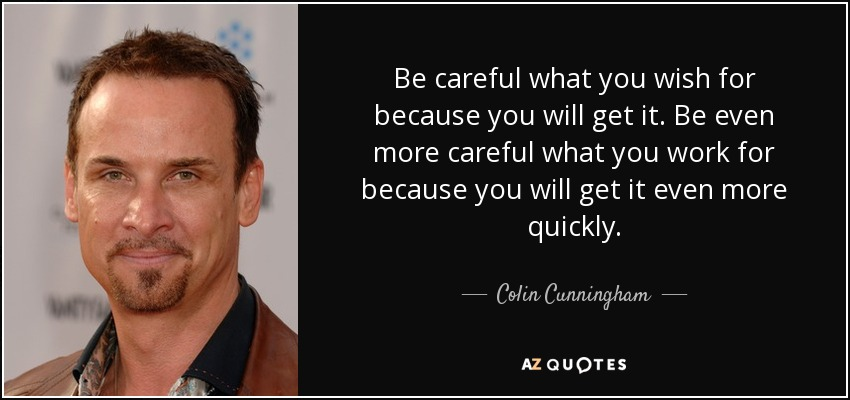 Colin Cunningham Quote Be Careful What You Wish For Because You