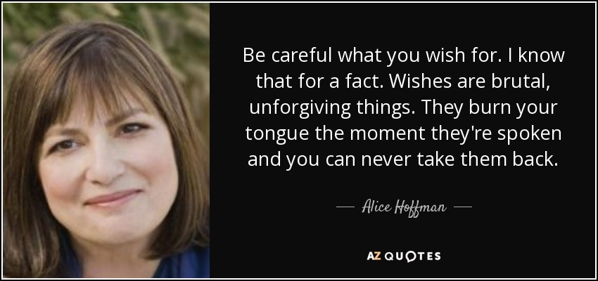 Be careful what you wish for. I know that for a fact. Wishes are brutal, unforgiving things. They burn your tongue the moment they're spoken and you can never take them back. - Alice Hoffman