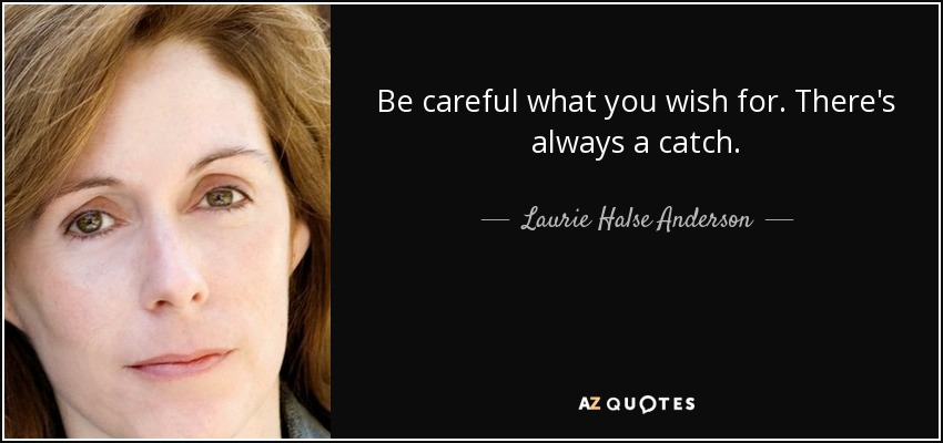Be careful what you wish for. There's always a catch. - Laurie Halse Anderson