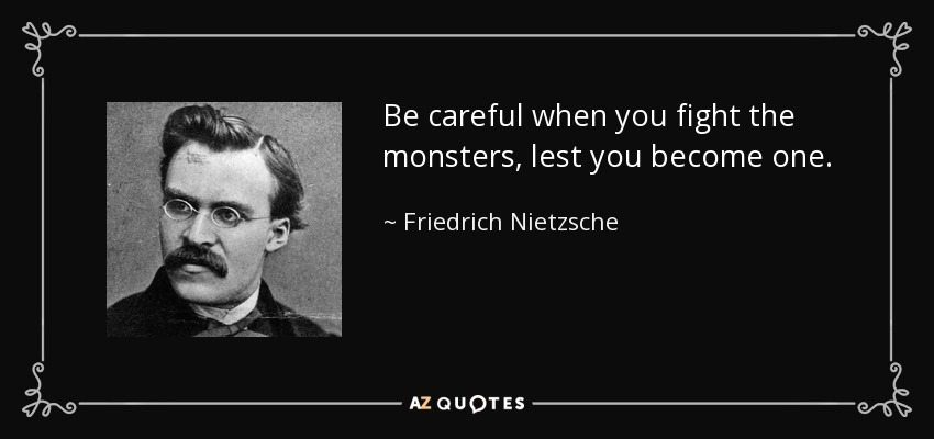 Be careful when you fight the monsters, lest you become one. - Friedrich Nietzsche