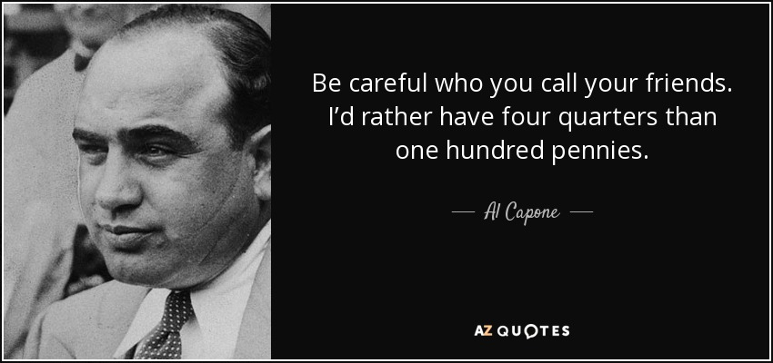 Be careful who you call your friends. I'd rather have four quarters than one hundred pennies. - Al Capone