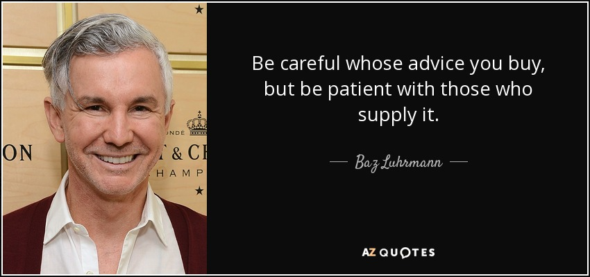 Be careful whose advice you buy, but be patient with those who supply it. - Baz Luhrmann