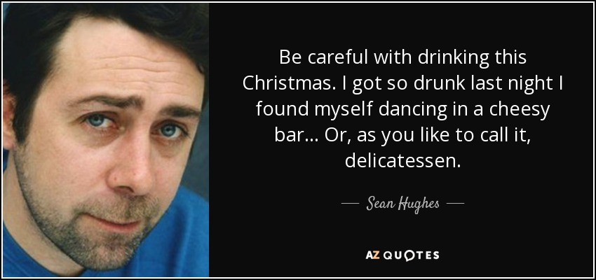Be careful with drinking this Christmas. I got so drunk last night I found myself dancing in a cheesy bar... Or, as you like to call it, delicatessen. - Sean Hughes