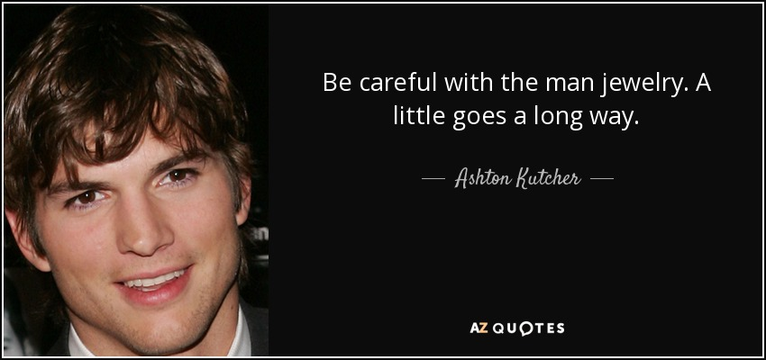 Ashton Kutcher Quote Be Careful With The Man Jewelry A Little Goes