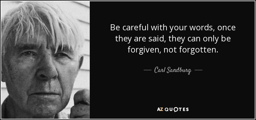 Be careful with your words, once they are said, they can only be forgiven, not forgotten. - Carl Sandburg