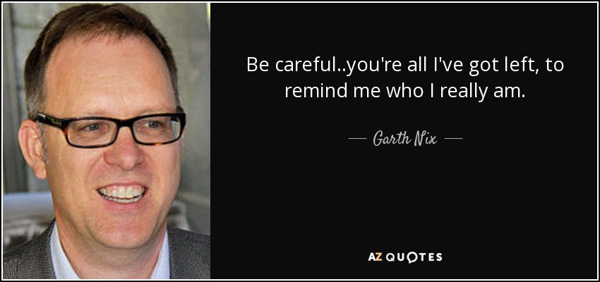 Be careful..you're all I've got left, to remind me who I really am. - Garth Nix