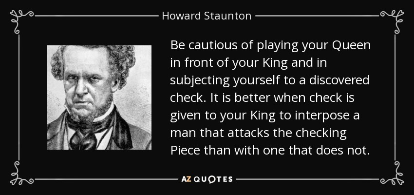 Be cautious of playing your Queen in front of your King and in subjecting yourself to a discovered check. It is better when check is given to your King to interpose a man that attacks the checking Piece than with one that does not. - Howard Staunton