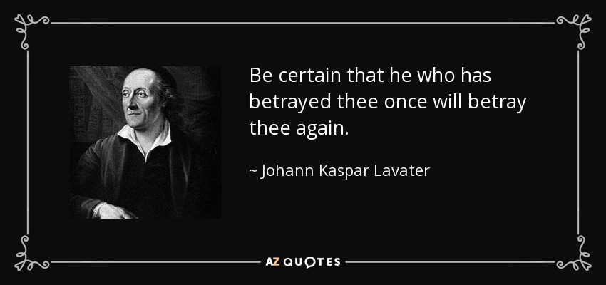 Be certain that he who has betrayed thee once will betray thee again. - Johann Kaspar Lavater