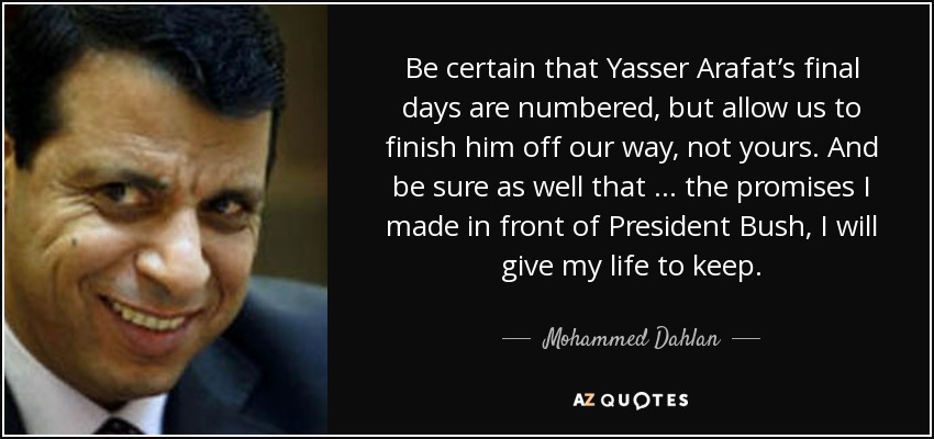 Be certain that Yasser Arafat's final days are numbered, but allow us to finish him off our way, not yours. And be sure as well that … the promises I made in front of President Bush, I will give my life to keep. - Mohammed Dahlan