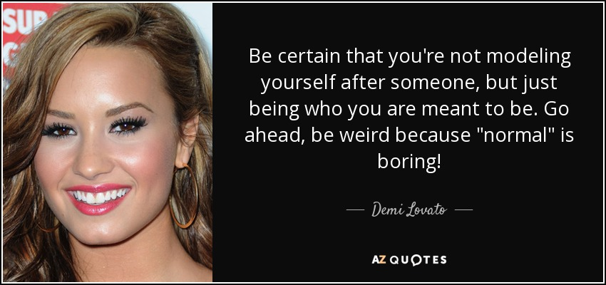 Be certain that you're not modeling yourself after someone, but just being who you are meant to be. Go ahead, be weird because