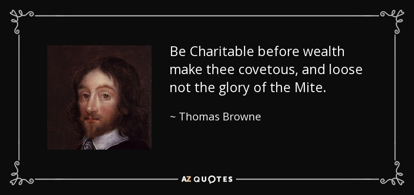 Be Charitable before wealth make thee covetous, and loose not the glory of the Mite. - Thomas Browne