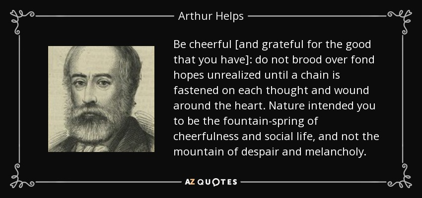 Be cheerful [and grateful for the good that you have]: do not brood over fond hopes unrealized until a chain is fastened on each thought and wound around the heart. Nature intended you to be the fountain-spring of cheerfulness and social life, and not the mountain of despair and melancholy. - Arthur Helps