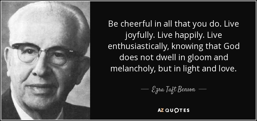 Be cheerful in all that you do. Live joyfully. Live happily. Live enthusiastically, knowing that God does not dwell in gloom and melancholy, but in light and love. - Ezra Taft Benson